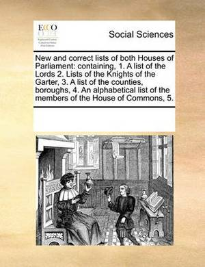 New and Correct Lists of Both Houses of Parliament: Containing, 1. a List of the Lords 2. Lists of the Knights of the Garter, 3. a List of the Counties, Boroughs, 4. an Alphabetical List of the Members of the House of Commons, 5.