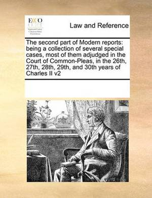 The Second Part of Modern Reports: Being a Collection of Several Special Cases, Most of Them Adjudged in the Court of Common-Pleas, in the 26th, 27th, 28th, 29th, and 30th Years of Charles II V2