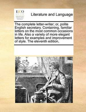 The Complete Letter-Writer; Or, Polite English Secretary. Containing, Familiar Letters on the Most Common Occasions in Life. Also a Variety of More Elegant Letters for Examples and Improvement of Style. the Eleventh Edition,