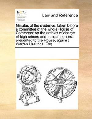 Minutes of the Evidence, Taken Before a Committee of the Whole House of Commons; On the Articles of Charge of High Crimes and Misdemeanors, Presented to the House, Against Warren Hastings, Esq