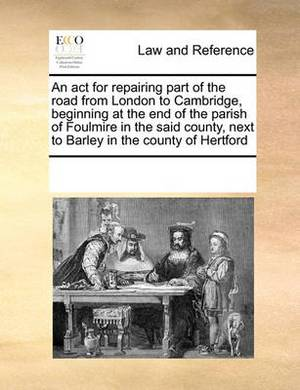 An ACT for Repairing Part of the Road from London to Cambridge, Beginning at the End of the Parish of Foulmire in the Said County, Next to Barley in the County of Hertford