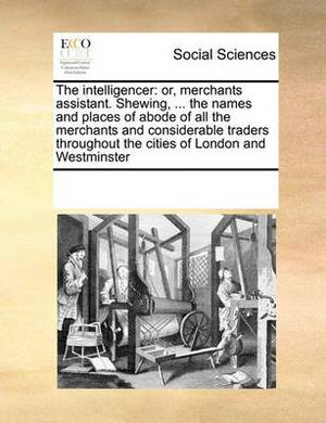 The Intelligencer: Or, Merchants Assistant. Shewing, ... the Names and Places of Abode of All the Merchants and Considerable Traders Throughout the Cities of London and Westminster