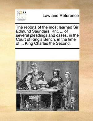 The Reports of the Most Learned Sir Edmund Saunders, Knt. ... of Several Pleadings and Cases, in the Court of King's Bench, in the Time of ... King Charles the Second.