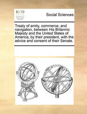 Treaty of Amity, Commerce, and Navigation, Between His Britannic Majesty and the United States of America, by Their President, with the Advice and Consent of Their Senate.