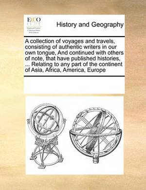 A Collection of Voyages and Travels, Consisting of Authentic Writers in Our Own Tongue, and Continued with Others of Note, That Have Published Histories, ... Relating to Any Part of the Continent of Asia, Africa, America, Europe