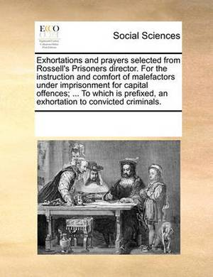 Exhortations and Prayers Selected from Rossell's Prisoners Director. for the Instruction and Comfort of Malefactors Under Imprisonment for Capital Offences; ... to Which Is Prefixed, an Exhortation to Convicted Criminals.