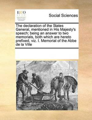 The Declaration of the States General, Mentioned in His Majesty's Speech; Being an Answer to Two Memorials, Both Which Are Hereto Prefixed, Viz. I. Memorial of the ABBE de La Ville