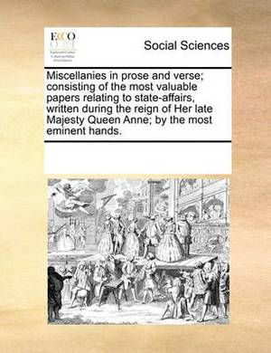 Miscellanies in Prose and Verse; Consisting of the Most Valuable Papers Relating to State-Affairs, Written During the Reign of Her Late Majesty Queen Anne; By the Most Eminent Hands.