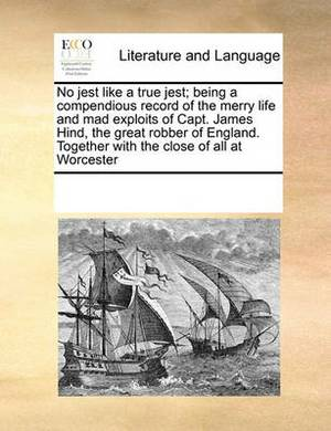 No Jest Like a True Jest; Being a Compendious Record of the Merry Life and Mad Exploits of Capt. James Hind, the Great Robber of England. Together with the Close of All at Worcester