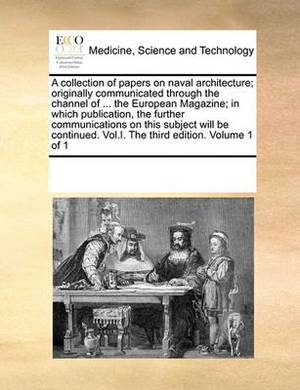 A Collection of Papers on Naval Architecture; Originally Communicated Through the Channel of ... the European Magazine; In Which Publication, the Further Communications on This Subject Will Be Continued. Vol.I. the Third Edition. Volume 1 of 1