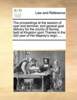 The Proceedings at the Session of Oyer and Terminer, and General Goal Delivery for the County of Surrey, Held at Kingston Upon Thames in the 32d Year of His Majesty's Reign, ...