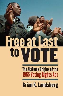 Free at Last to Vote: The Alabama Origins of the 1965 Voting Rights Act
