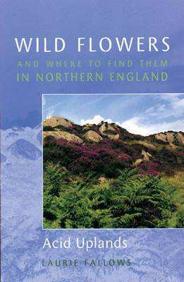 Wild Flowers and Where to Find Them in Northern England: Acid Uplands: Volume 3