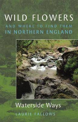 Wild Flowers and Where to Find Them in Northern England: Waterside Ways: v. 2