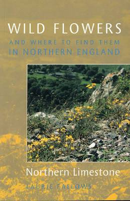 Wild Flowers and Where to Find Them in Northern England: Northern Limestone: Volume 1