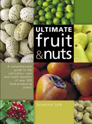 The Ultimate Fruit and Nuts: A Comprehensive Guide to the Cultivation, Uses and Health Benefits of Over 300 Food-Producing Plants