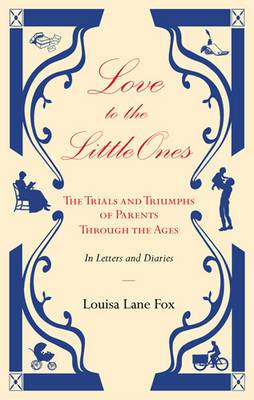 Love to the Little Ones: The Trials and Triumphs of Parents Through the Ages in Letters, Diaries, Memoirs and Essays