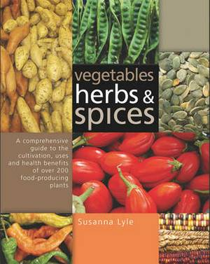 Vegetables, Herbs and Spices: A Comprehensive Guide to the Cultivation, Uses and Health Benefits of Over 200 Food-producing Plants