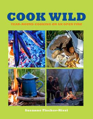 Cook Wild!: Year-round Cooking on an Open Fire