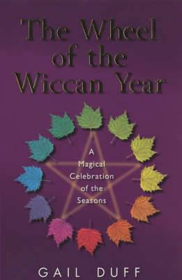The Wheel Of The Wiccan Year: How to Enrich Your Life Through The Magic of The Seasons