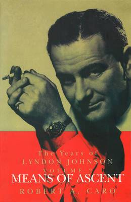 Means of Ascent: The Years of Lyndon Johnson: v. 2