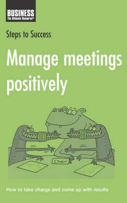 Manage Meetings Positively: How to Take Charge and Come Up with Results