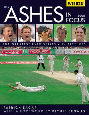 The Ashes in Focus 2005: The Greatest Ever Series in Pictures