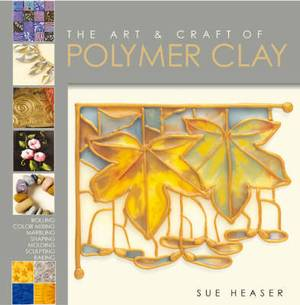The Art and Craft of Polymer Clay: Techniques and Inspiration for Jewellery, Beads and the Decorative Arts