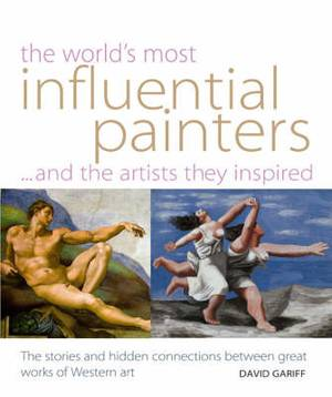 World's Most Influential Painters and the Artists They Inspired: Stories and Hidden Connections Between Great Works of Western Art