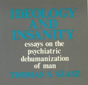 Ideology and Insanity: Essays on the Psychiatric Dehumanisation of Man