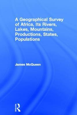 A Geographical Survey of Africa, Its Rivers, Lakes, Mountains, Productions, States, Populations