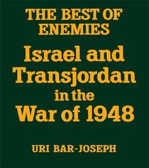 The Best of Enemies: Israel and Transjordan in the War of 1948