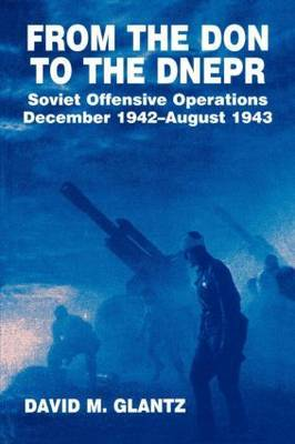 From the Don to the Dnepr: Soviet Offensive Operations December 1942-August 1943