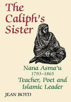 The Caliph's Sister: Nana Asma'u, 1793-1865, Teacher, Poet and Islamic Leader