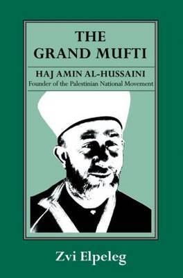 The Grand Mufti: Haj Amin al-Hussaini, Founder of the Palestinian National Movement