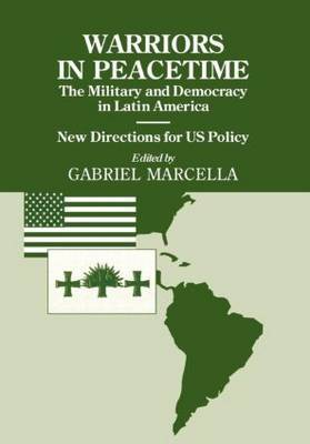 Warriors in Peacetime: New Directions for US Policy the Military and Democracy in Latin America
