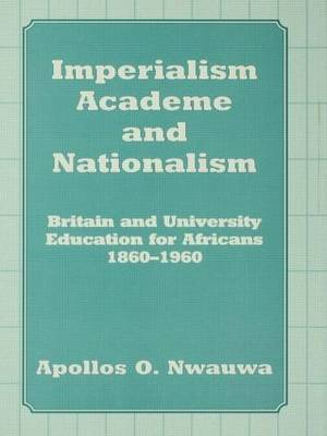 Imperialism, Academe, and Nationalism: Britain and University Education for Africans, 1860-1960