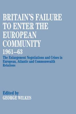 Britain's Failure to Enter the European Community 1961-63: The Enlargement Negotiations and Crises in European, Atlantic and Commonwealth Relations