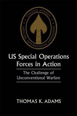 US Special Operations Forces in Action: The Challenge of Unconventional Warfare