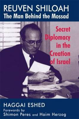 Reuven Shiloah - The Man Behind the Mossad: The Man Behind the Mossad : Secret Diplomacy in the Creation of Israel