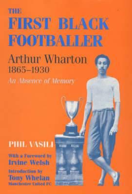 The First Black Footballer: Arthur Wharton, 1865-1930 - An Absence of Memory