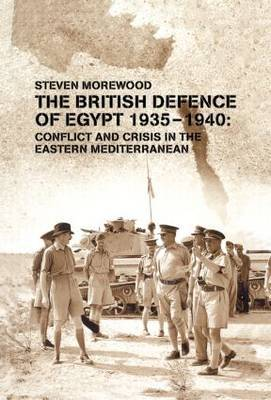 The British Defence of Egypt, 1935-40: Conflict and Crisis in the Eastern Mediterranean: 1935-1940