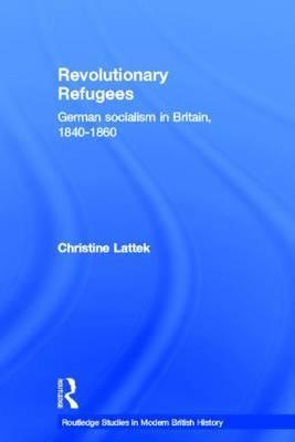 Revolutionary Refugees: German Socialism in Britain, 1840-1860