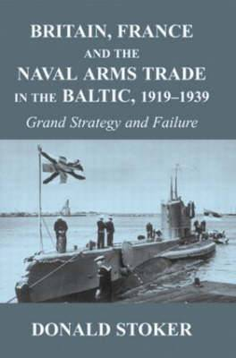 Britain, France and the Naval Arms Trade in the Baltic, 1919-1939: Grand Strategy and Failure