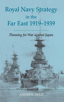 Royal Navy Strategy in the Far East, 1919-1939: Planning for War Against Japan