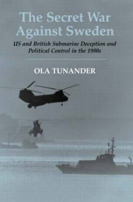 Secret War Against Sweden: US and British Submarine Deception and Political Control in the 1980s