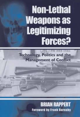 Non-Lethal Weapons as Legitimising Forces?: Technology, Politics and the Management of Conflict