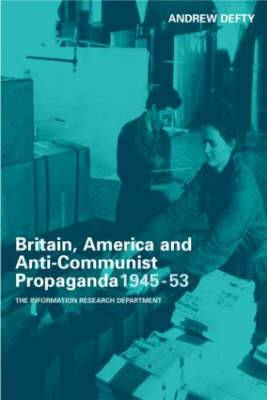 Britain, America, and Anti-Communist Propaganda, 1945-53: The Information Research Department