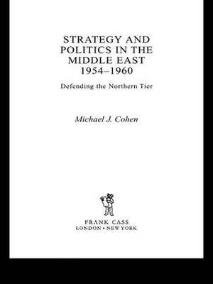 Strategy and Politics in the Middle East, 1954-1960: Defending the Northern Tier