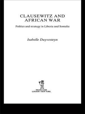 Clausewitz and African War: Politics and Strategy in Liberia and Somalia